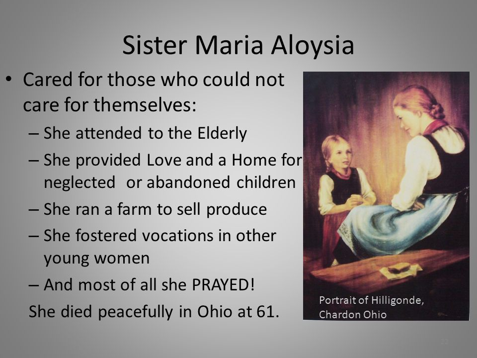 Sister Maria Aloysia Cared for those who could not care for themselves: – She attended to the Elderly – She provided Love and a Home for neglected or