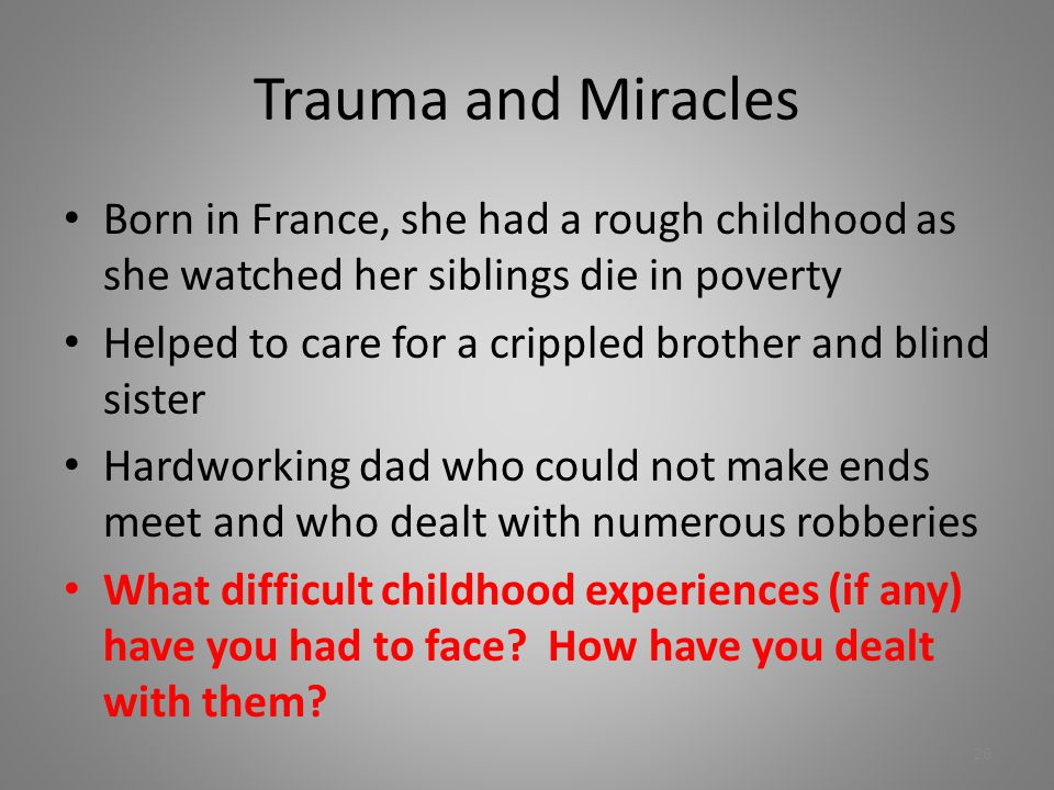 Trauma and Miracles Born in France, she had a rough childhood as she watched her siblings die in poverty Helped to care for a crippled brother and bli