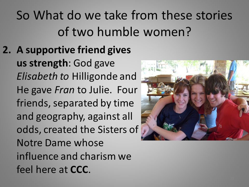 So What do we take from these stories of two humble women? 2.A supportive friend gives us strength: God gave Elisabeth to Hilligonde and He gave Fran