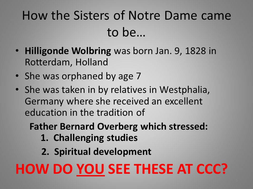 How the Sisters of Notre Dame came to be… Hilligonde Wolbring was born Jan. 9, 1828 in Rotterdam, Holland She was orphaned by age 7 She was taken in b