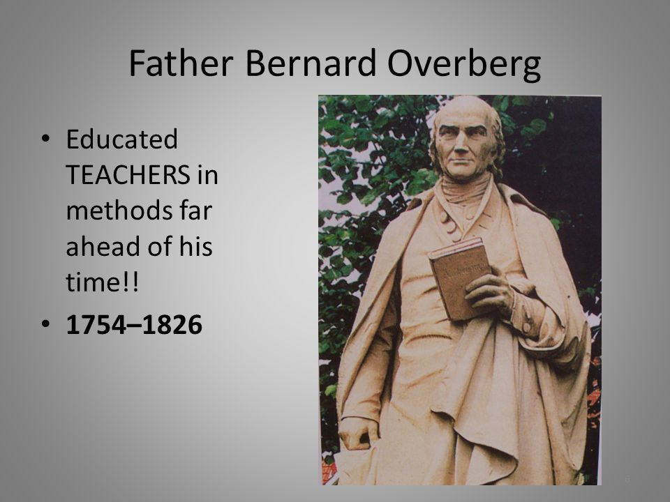 Father Bernard Overberg Educated TEACHERS in methods far ahead of his time!! 1754–1826 6