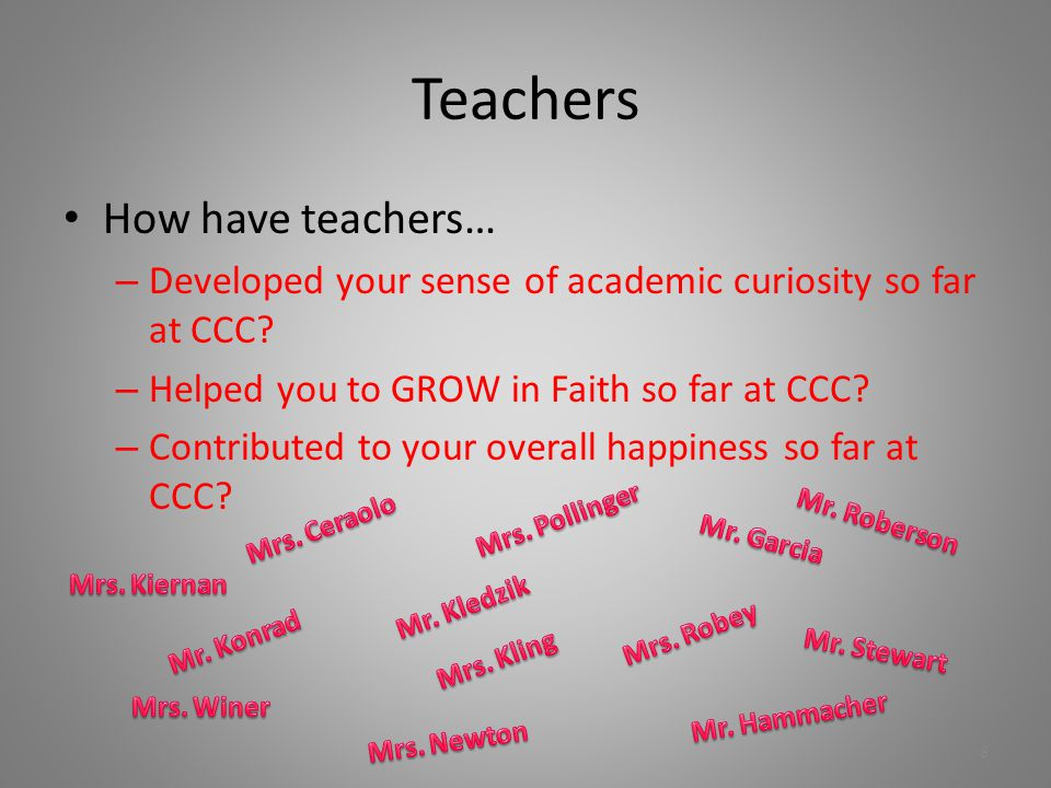 Teachers How have teachers… – Developed your sense of academic curiosity so far at CCC? – Helped you to GROW in Faith so far at CCC? – Contributed to