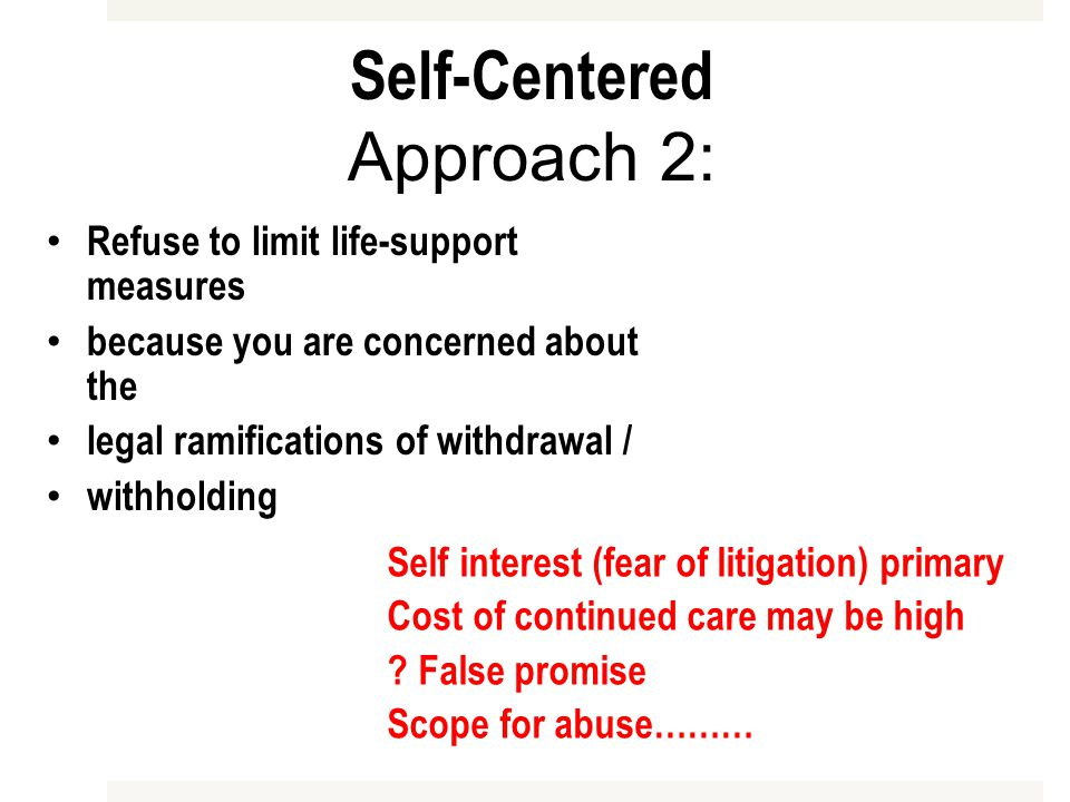 Self-Centered Approach 2: Refuse to limit life-support measures because you are concerned about the legal ramifications of withdrawal / withholding Self interest (fear of litigation) primary Cost of continued care may be high .