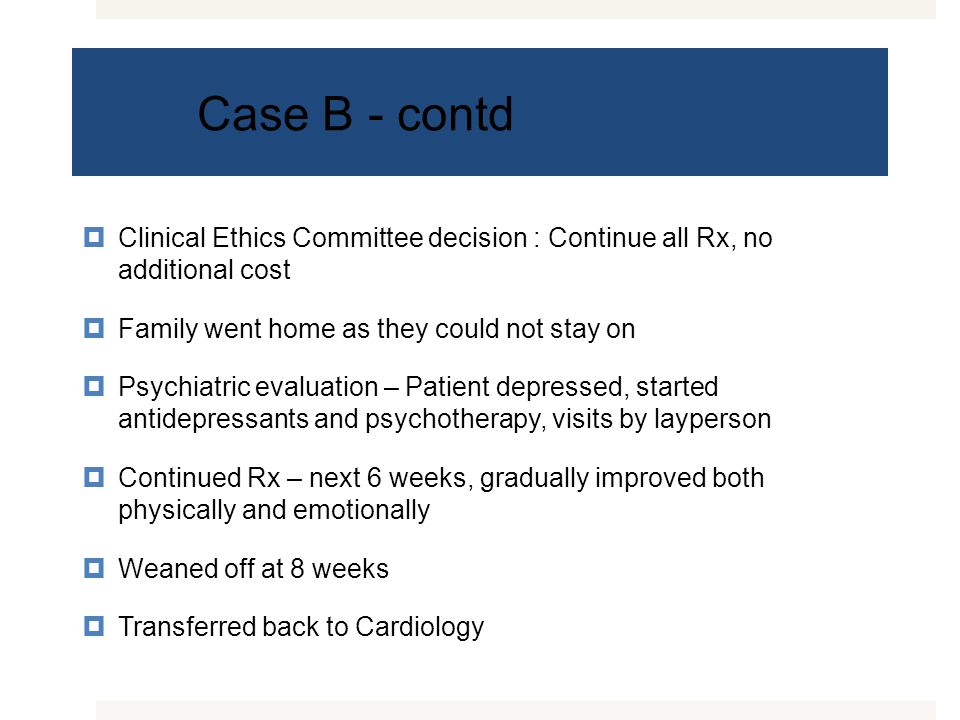 Case B - contd  Clinical Ethics Committee decision : Continue all Rx, no additional cost  Family went home as they could not stay on  Psychiatric evaluation – Patient depressed, started antidepressants and psychotherapy, visits by layperson  Continued Rx – next 6 weeks, gradually improved both physically and emotionally  Weaned off at 8 weeks  Transferred back to Cardiology
