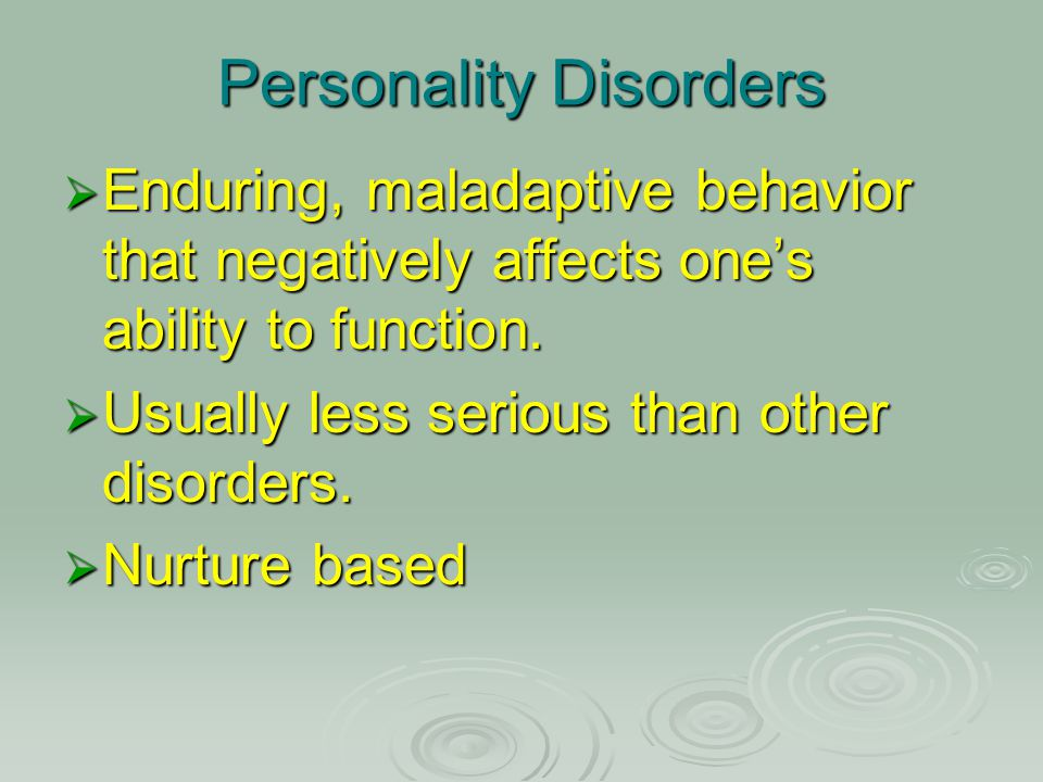Personality Disorders  Enduring, maladaptive behavior that negatively affects one's ability to function.