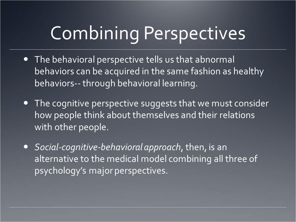 Combining Perspectives The behavioral perspective tells us that abnormal behaviors can be acquired in the same fashion as healthy behaviors-- through behavioral learning.