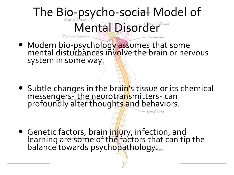 The Bio-psycho-social Model of Mental Disorder Modern bio-psychology assumes that some mental disturbances involve the brain or nervous system in some way.