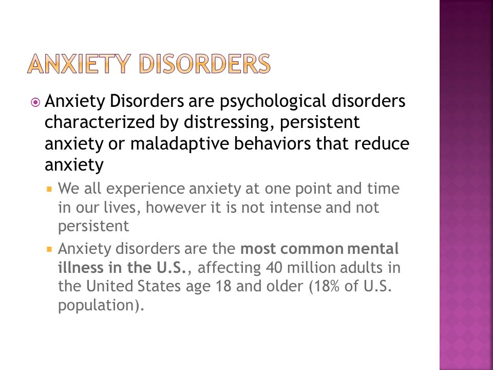  Anxiety Disorders are psychological disorders characterized by distressing, persistent anxiety or maladaptive behaviors that reduce anxiety  We all experience anxiety at one point and time in our lives, however it is not intense and not persistent  Anxiety disorders are the most common mental illness in the U.S., affecting 40 million adults in the United States age 18 and older (18% of U.S.