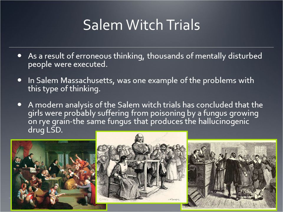 Salem Witch Trials As a result of erroneous thinking, thousands of mentally disturbed people were executed.