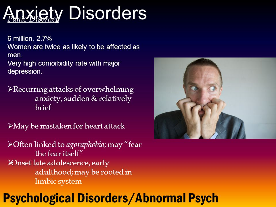 Psychological Disorders/Abnormal Psych Anxiety Disorders Panic Disorder 6 million, 2.7% Women are twice as likely to be affected as men.