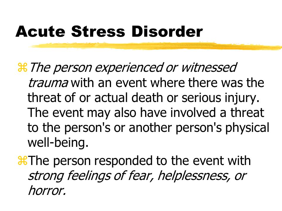 Acute Stress Disorder zThe person experienced or witnessed trauma with an event where there was the threat of or actual death or serious injury.