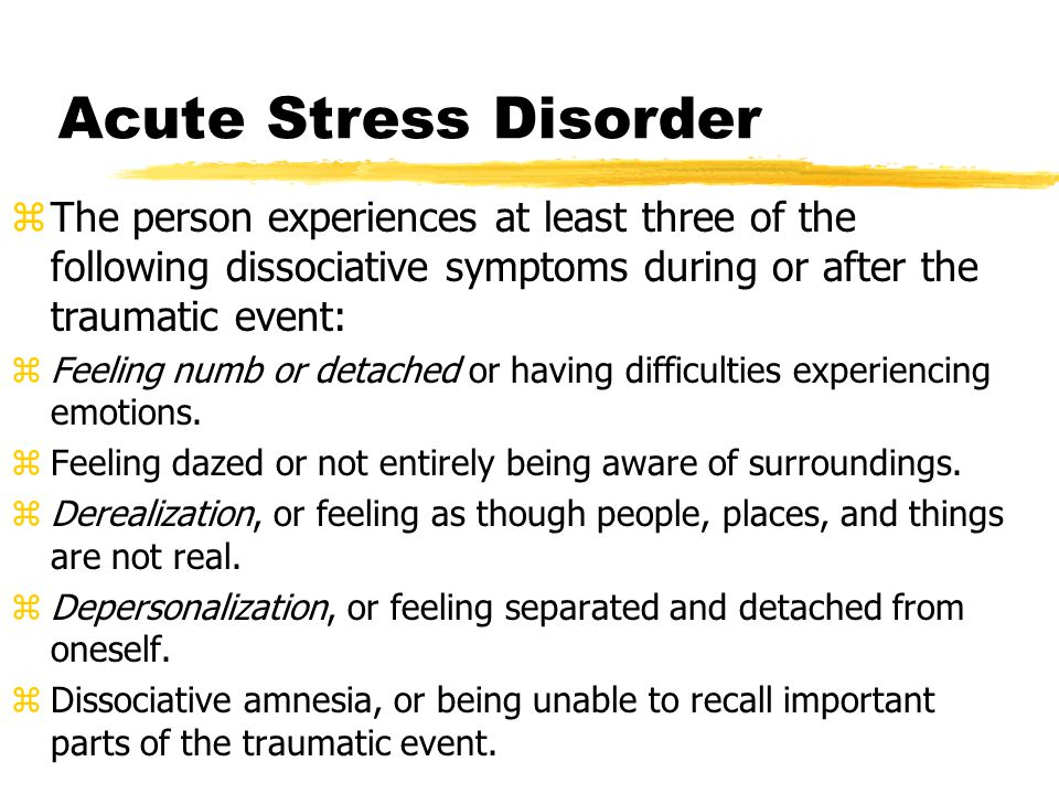 Acute Stress Disorder zThe person experiences at least three of the following dissociative symptoms during or after the traumatic event: zFeeling numb or detached or having difficulties experiencing emotions.