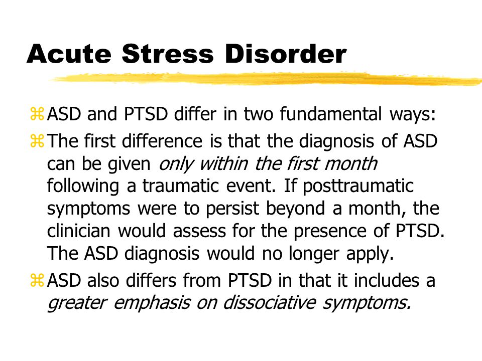 Acute Stress Disorder zASD and PTSD differ in two fundamental ways: zThe first difference is that the diagnosis of ASD can be given only within the first month following a traumatic event.