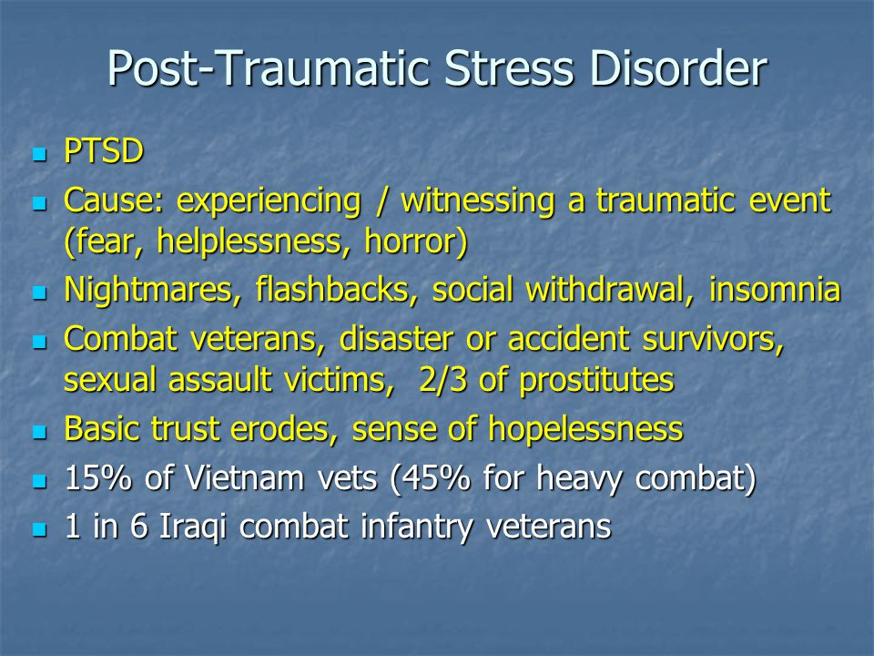 Post-Traumatic Stress Disorder PTSD PTSD Cause: experiencing / witnessing a traumatic event (fear, helplessness, horror) Cause: experiencing / witnessing a traumatic event (fear, helplessness, horror) Nightmares, flashbacks, social withdrawal, insomnia Nightmares, flashbacks, social withdrawal, insomnia Combat veterans, disaster or accident survivors, sexual assault victims, 2/3 of prostitutes Combat veterans, disaster or accident survivors, sexual assault victims, 2/3 of prostitutes Basic trust erodes, sense of hopelessness Basic trust erodes, sense of hopelessness 15% of Vietnam vets (45% for heavy combat) 15% of Vietnam vets (45% for heavy combat) 1 in 6 Iraqi combat infantry veterans 1 in 6 Iraqi combat infantry veterans