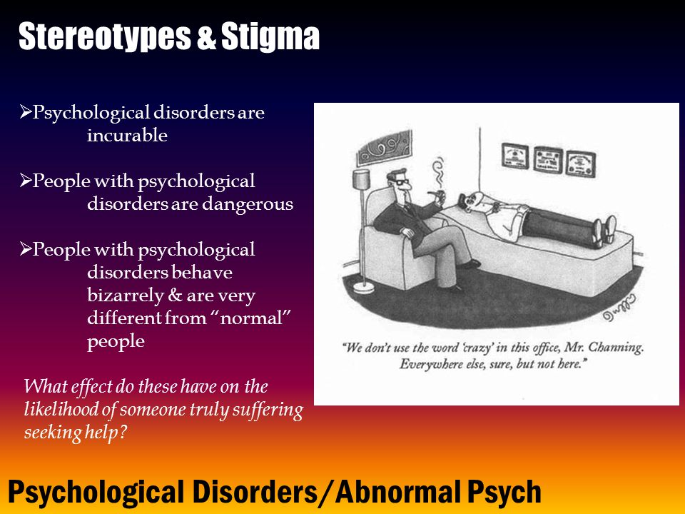 Psychological Disorders/Abnormal Psych  Psychological disorders are incurable  People with psychological disorders are dangerous  People with psychological disorders behave bizarrely & are very different from normal people Stereotypes & Stigma What effect do these have on the likelihood of someone truly suffering seeking help