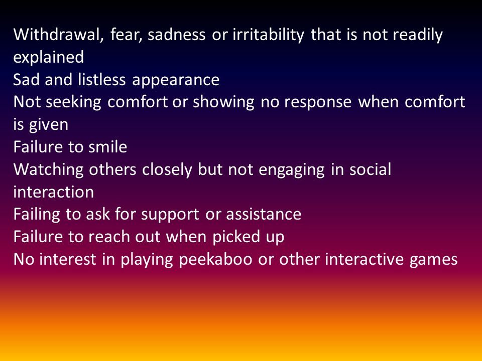 Withdrawal, fear, sadness or irritability that is not readily explained Sad and listless appearance Not seeking comfort or showing no response when comfort is given Failure to smile Watching others closely but not engaging in social interaction Failing to ask for support or assistance Failure to reach out when picked up No interest in playing peekaboo or other interactive games