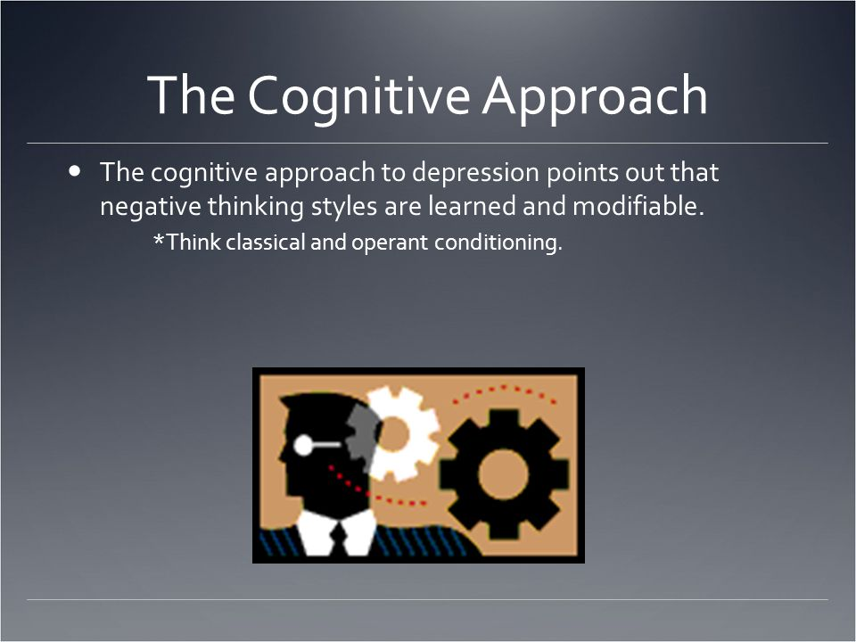 The Cognitive Approach The cognitive approach to depression points out that negative thinking styles are learned and modifiable.