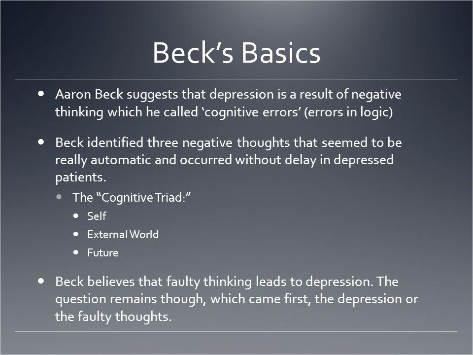 Beck's Basics Aaron Beck suggests that depression is a result of negative thinking which he called 'cognitive errors' (errors in logic) Beck identified three negative thoughts that seemed to be really automatic and occurred without delay in depressed patients.