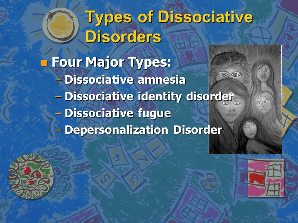 Types of Dissociative Disorders n Four Major Types: –Dissociative amnesia –Dissociative identity disorder –Dissociative fugue –Depersonalization Disorder