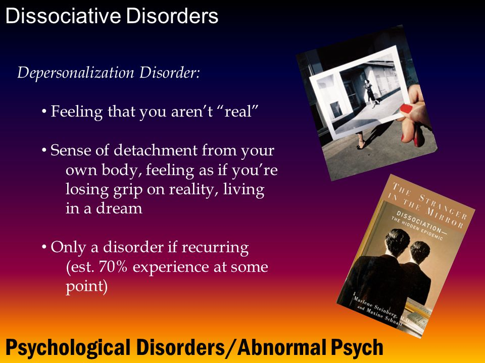 Dissociative Disorders Psychological Disorders/Abnormal Psych Depersonalization Disorder: Feeling that you aren't real Sense of detachment from your own body, feeling as if you're losing grip on reality, living in a dream Only a disorder if recurring (est.