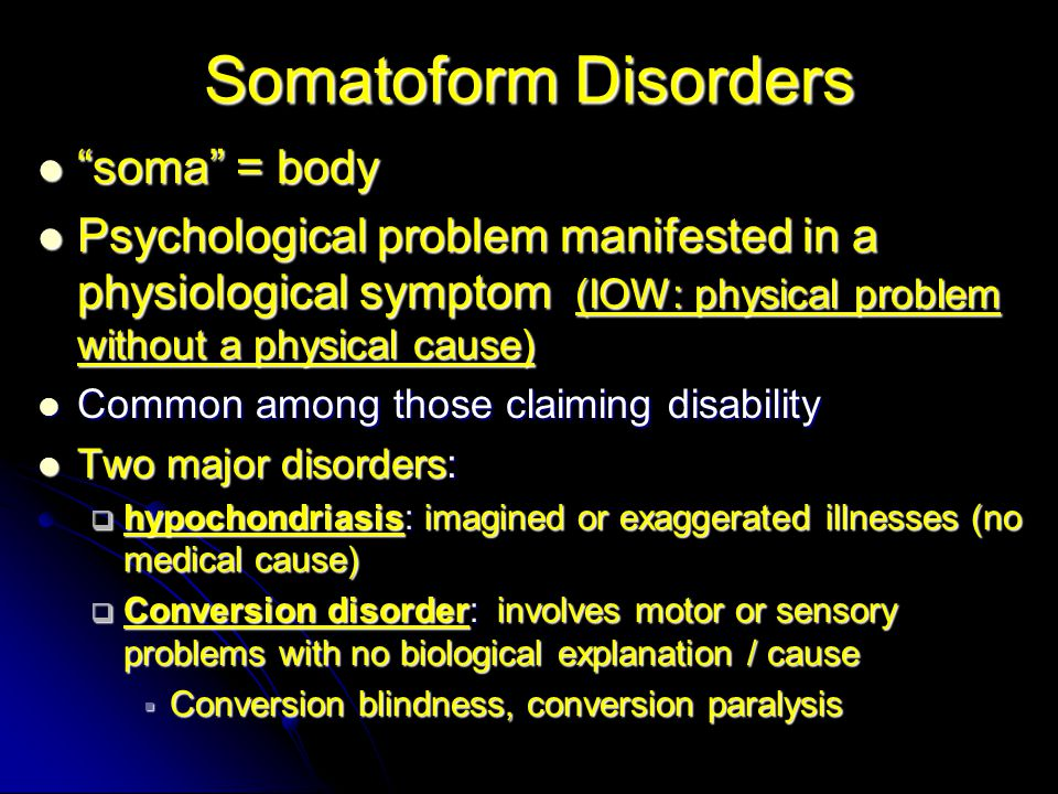 Somatoform Disorders soma = body soma = body Psychological problem manifested in a physiological symptom (IOW: physical problem without a physical cause) Psychological problem manifested in a physiological symptom (IOW: physical problem without a physical cause) Common among those claiming disability Common among those claiming disability Two major disorders: Two major disorders:  hypochondriasis: imagined or exaggerated illnesses (no medical cause)  Conversion disorder: involves motor or sensory problems with no biological explanation / cause  Conversion blindness, conversion paralysis