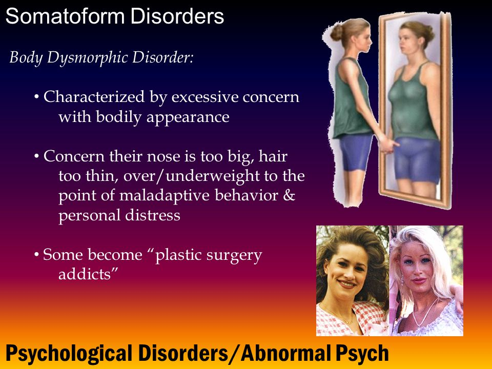 Psychological Disorders/Abnormal Psych Somatoform Disorders Body Dysmorphic Disorder: Characterized by excessive concern with bodily appearance Concern their nose is too big, hair too thin, over/underweight to the point of maladaptive behavior & personal distress Some become plastic surgery addicts