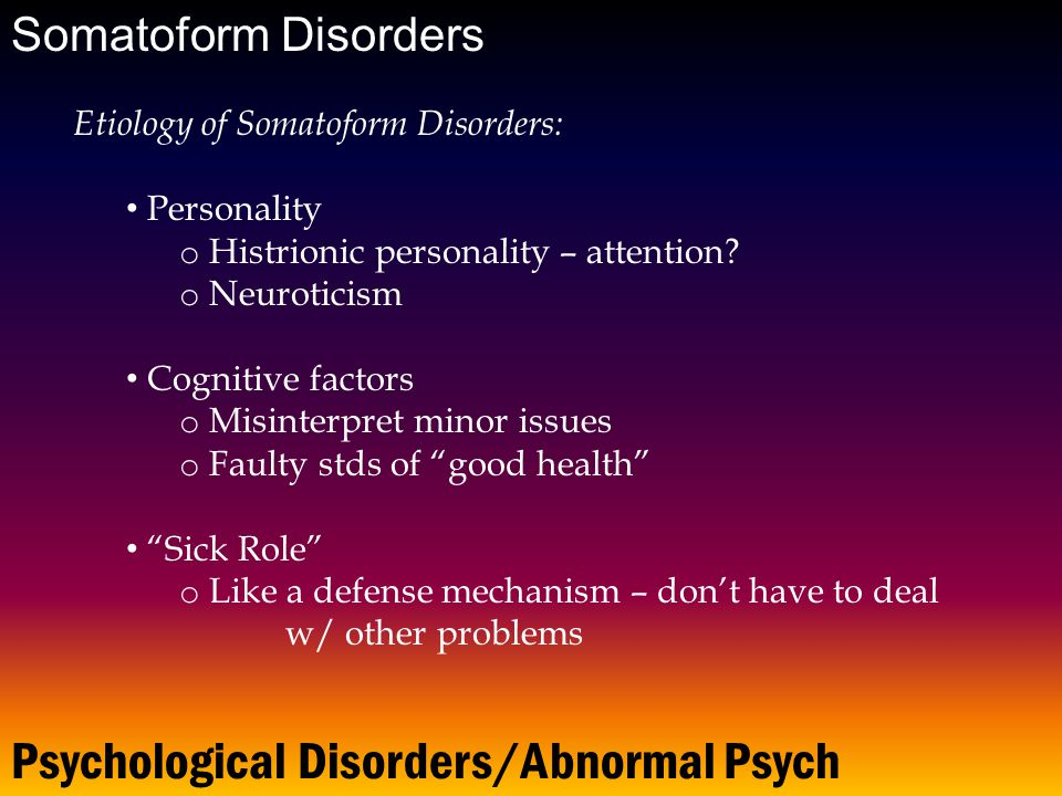 Psychological Disorders/Abnormal Psych Somatoform Disorders Etiology of Somatoform Disorders: Personality o Histrionic personality – attention.