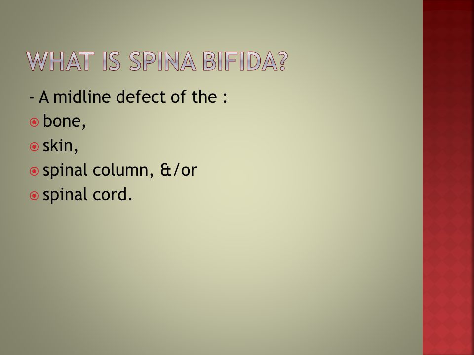 - A midline defect of the :  bone,  skin,  spinal column, &/or  spinal cord.