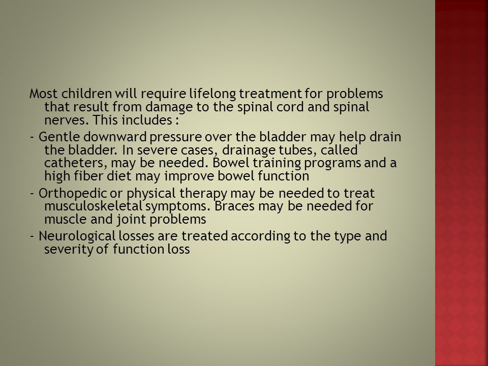 Most children will require lifelong treatment for problems that result from damage to the spinal cord and spinal nerves.