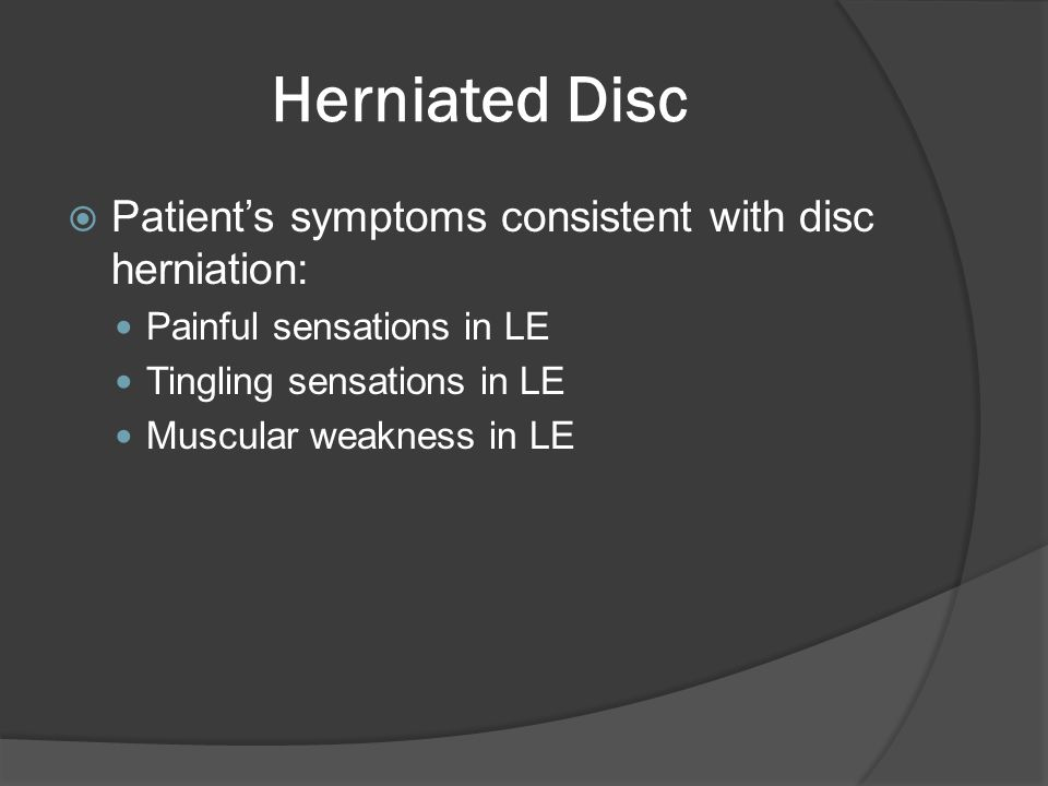 Herniated Disc  Patient's symptoms consistent with disc herniation: Painful sensations in LE Tingling sensations in LE Muscular weakness in LE