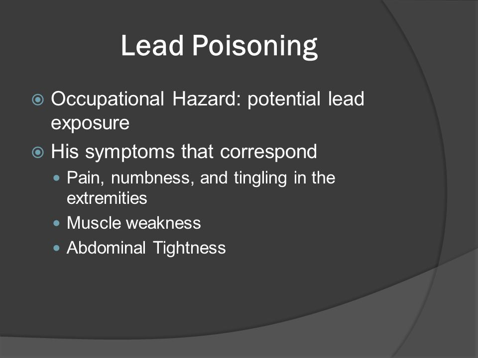 Lead Poisoning  Occupational Hazard: potential lead exposure  His symptoms that correspond Pain, numbness, and tingling in the extremities Muscle we