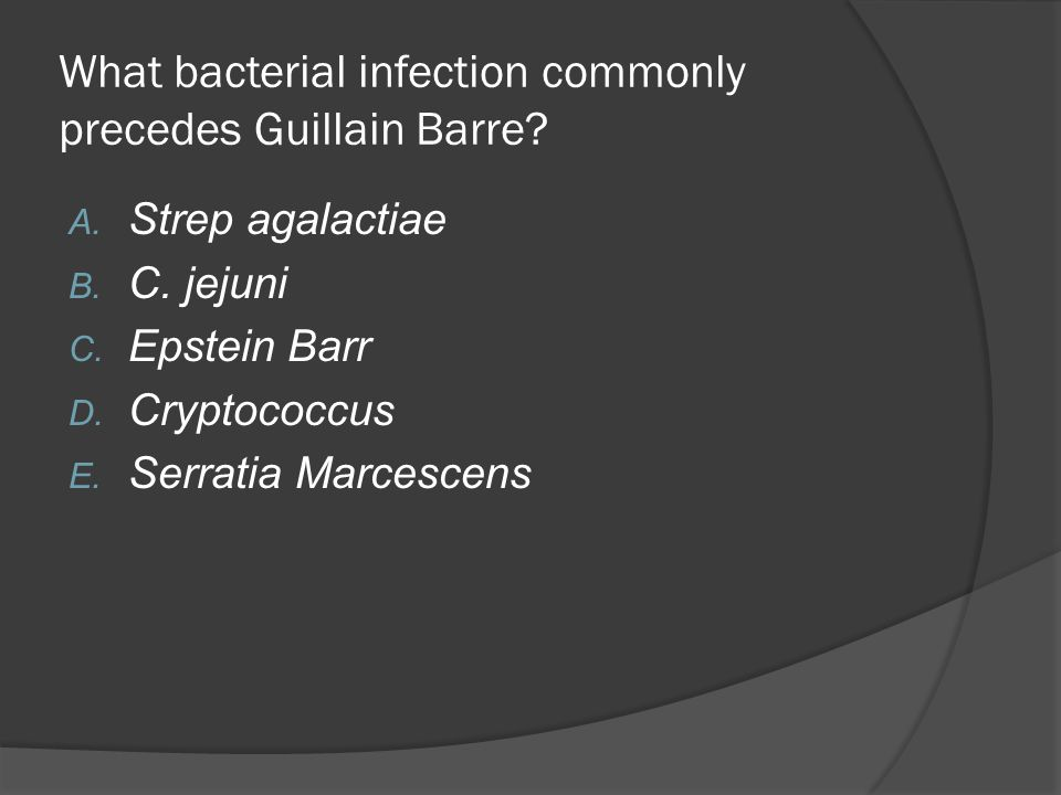 What bacterial infection commonly precedes Guillain Barre? A. Strep agalactiae B. C. jejuni C. Epstein Barr D. Cryptococcus E. Serratia Marcescens