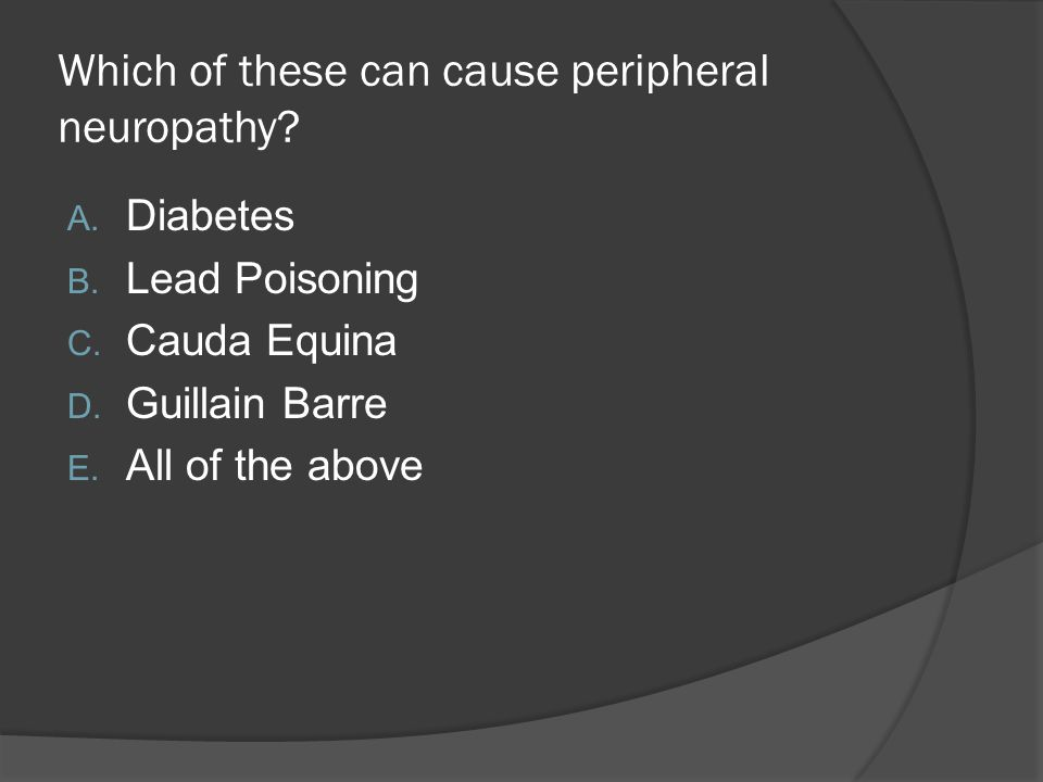 Which of these can cause peripheral neuropathy? A. Diabetes B. Lead Poisoning C. Cauda Equina D. Guillain Barre E. All of the above