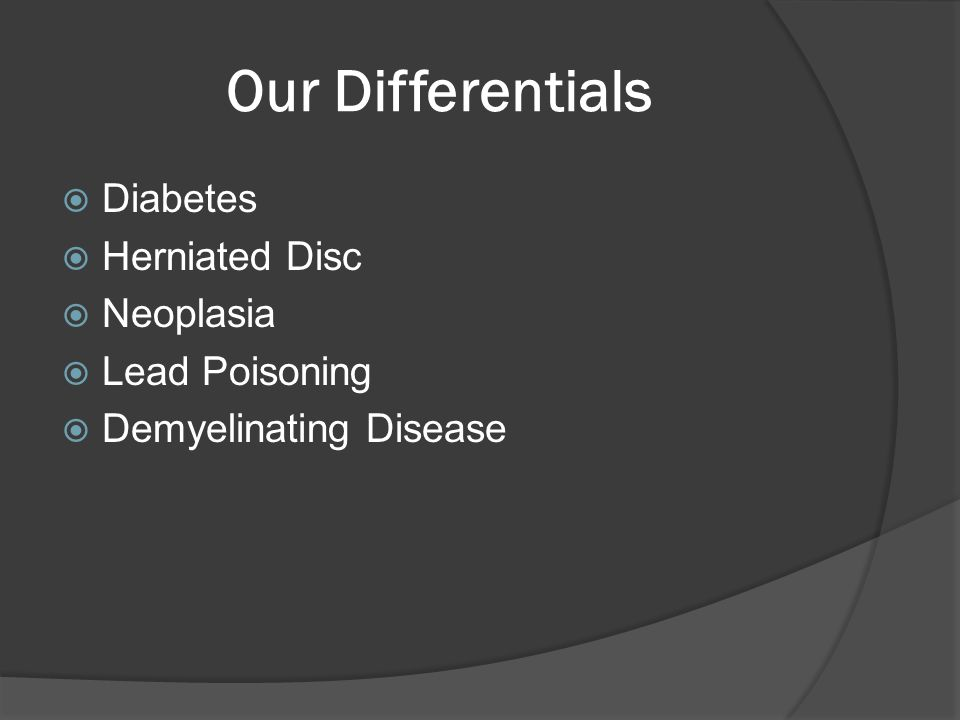 Our Differentials  Diabetes  Herniated Disc  Neoplasia  Lead Poisoning  Demyelinating Disease