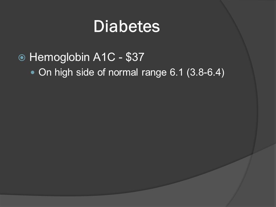 Diabetes  Hemoglobin A1C - $37 On high side of normal range 6.1 (3.8-6.4)