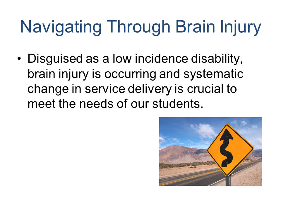 Typical Medical Course for a Student with a Moderate/Severe TBI Emergency room Regional trauma center if necessary Surgery if necessary Acute care setting (hospital) Rehabilitation unit or center School
