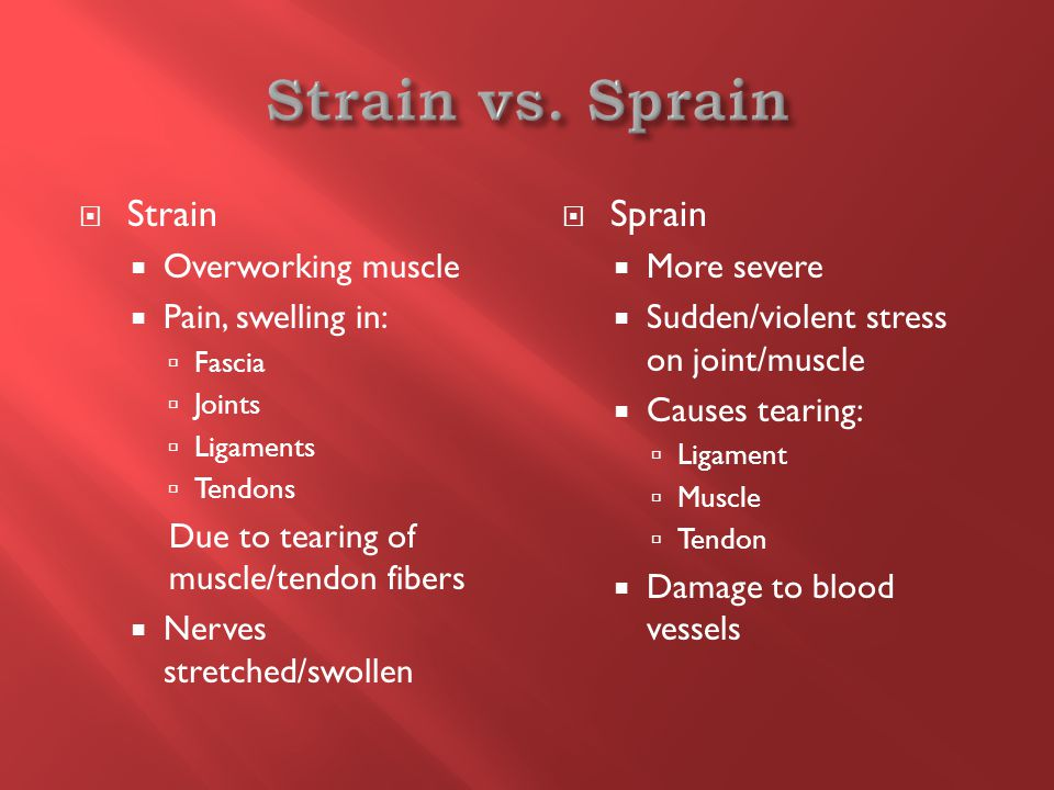  Strain  Overworking muscle  Pain, swelling in:  Fascia  Joints  Ligaments  Tendons Due to tearing of muscle/tendon fibers  Nerves stretched/swollen  Sprain  More severe  Sudden/violent stress on joint/muscle  Causes tearing:  Ligament  Muscle  Tendon  Damage to blood vessels