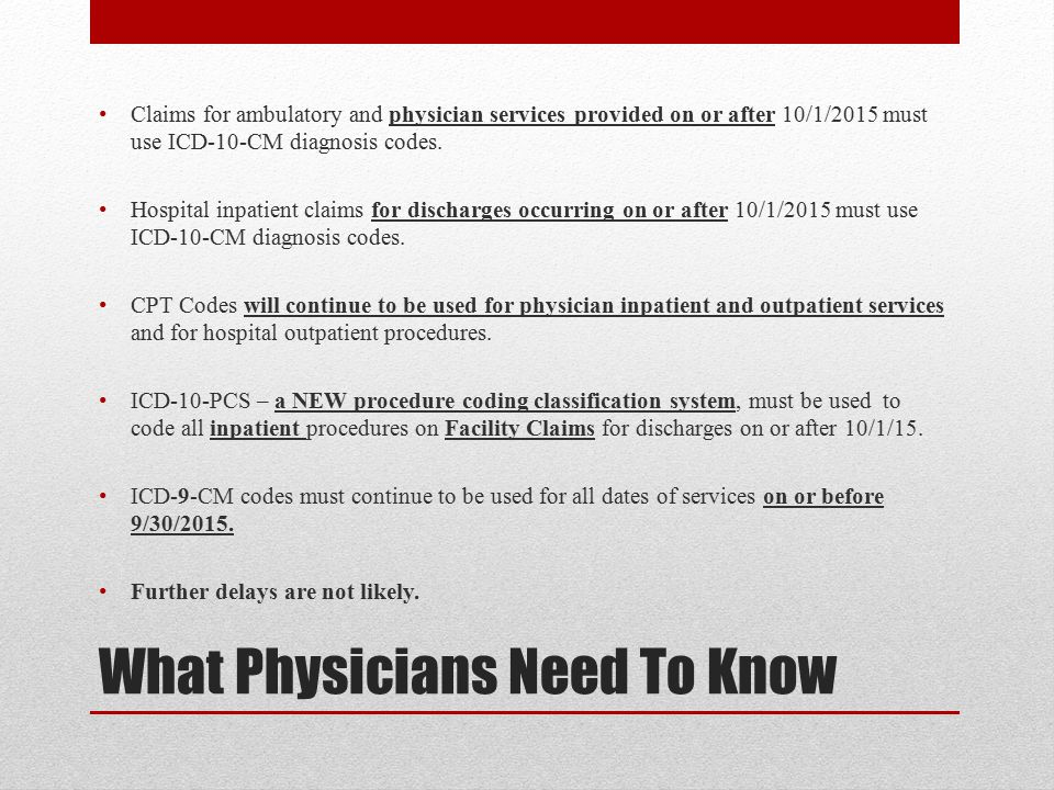 What Physicians Need To Know Claims for ambulatory and physician services provided on or after 10/1/2015 must use ICD-10-CM diagnosis codes.