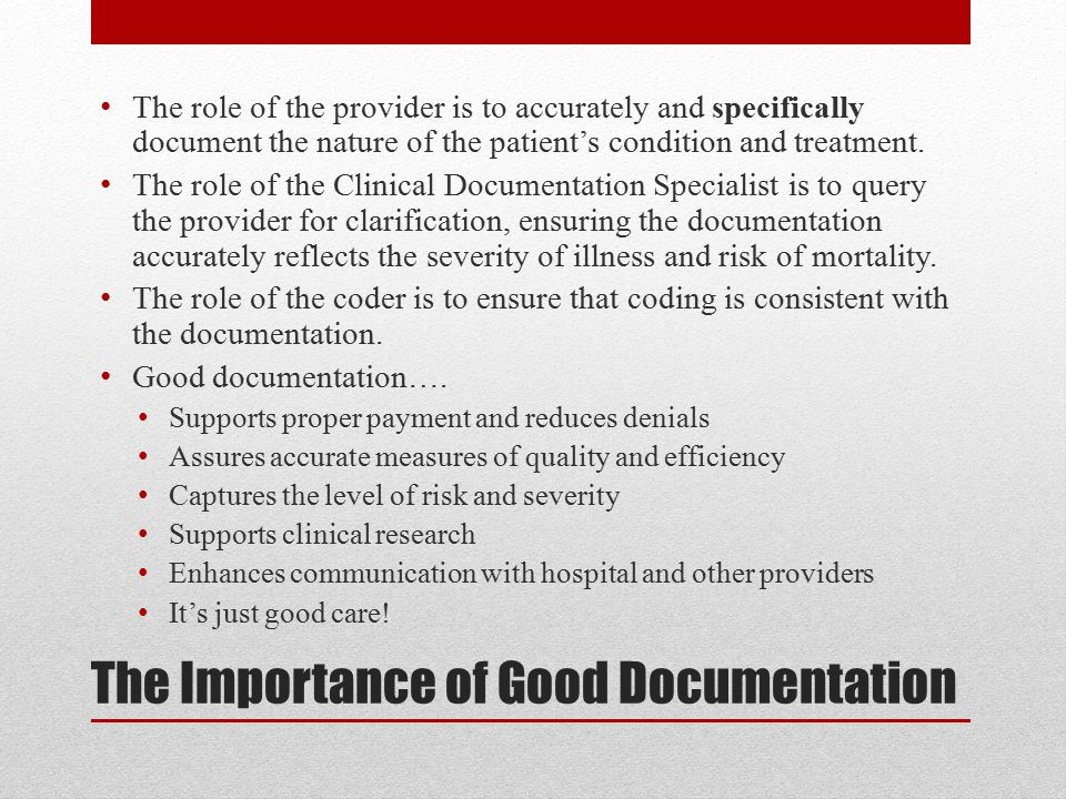 The Importance of Good Documentation The role of the provider is to accurately and specifically document the nature of the patient's condition and treatment.