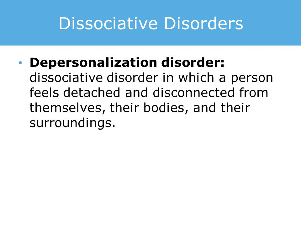 Dissociative Disorders Depersonalization disorder: dissociative disorder in which a person feels detached and disconnected from themselves, their bodies, and their surroundings.