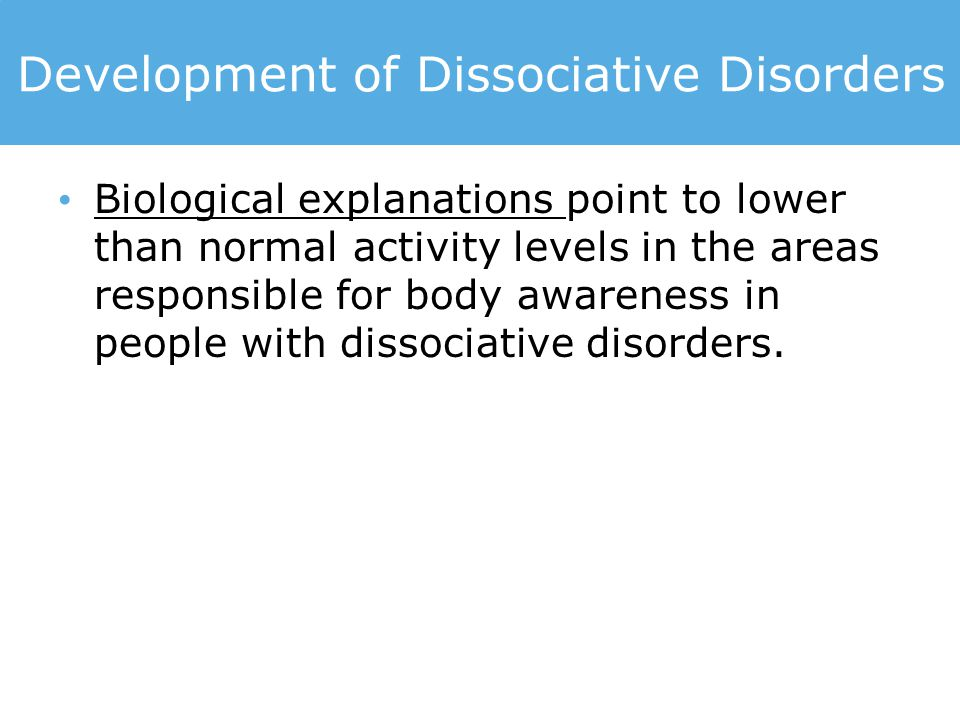 Development of Dissociative Disorders Biological explanations point to lower than normal activity levels in the areas responsible for body awareness i