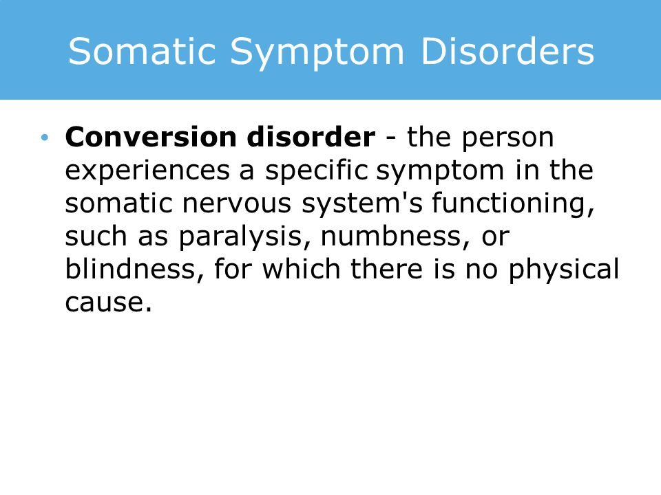 Somatic Symptom Disorders Conversion disorder - the person experiences a specific symptom in the somatic nervous system's functioning, such as paralys