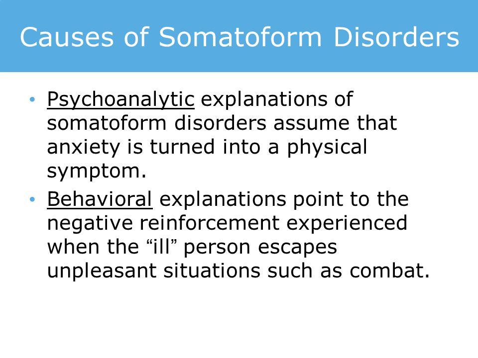 Causes of Somatoform Disorders Psychoanalytic explanations of somatoform disorders assume that anxiety is turned into a physical symptom.