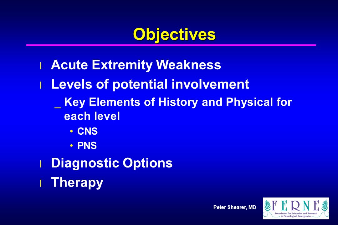 Peter Shearer, MD Objectives l Acute Extremity Weakness l Levels of potential involvement _Key Elements of History and Physical for each level CNS PNS