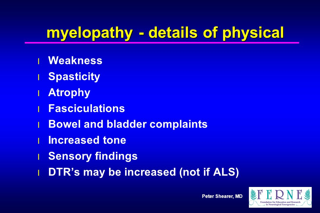 Peter Shearer, MD myelopathy - details of physical l Weakness l Spasticity l Atrophy l Fasciculations l Bowel and bladder complaints l Increased tone
