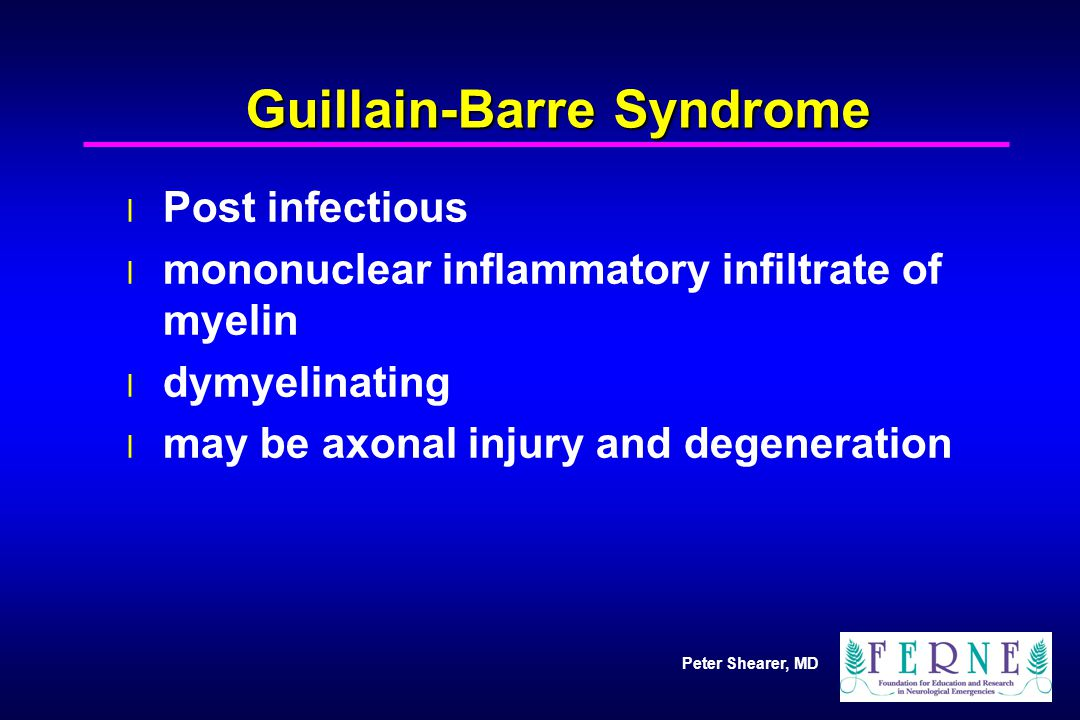 Peter Shearer, MD Guillain-Barre Syndrome l Post infectious l mononuclear inflammatory infiltrate of myelin l dymyelinating l may be axonal injury and