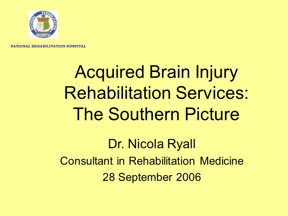 Acquired Brain Injury Rehabilitation Services: The Southern Picture Dr. Nicola Ryall Consultant in Rehabilitation Medicine 28 September 2006 NATIONAL
