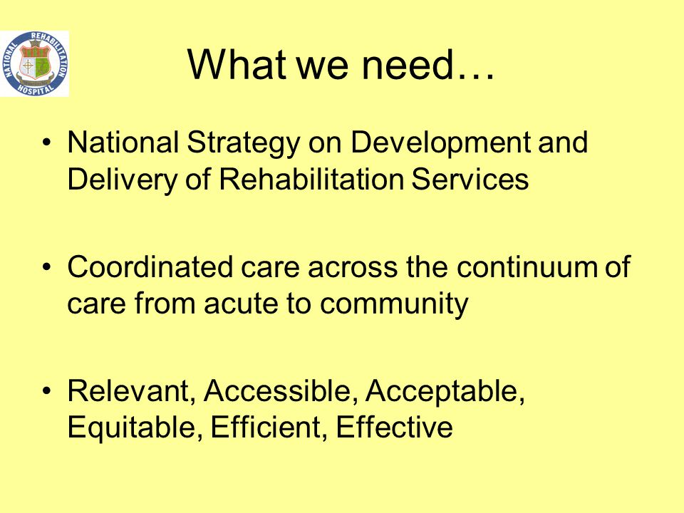 What we need… National Strategy on Development and Delivery of Rehabilitation Services Coordinated care across the continuum of care from acute to com