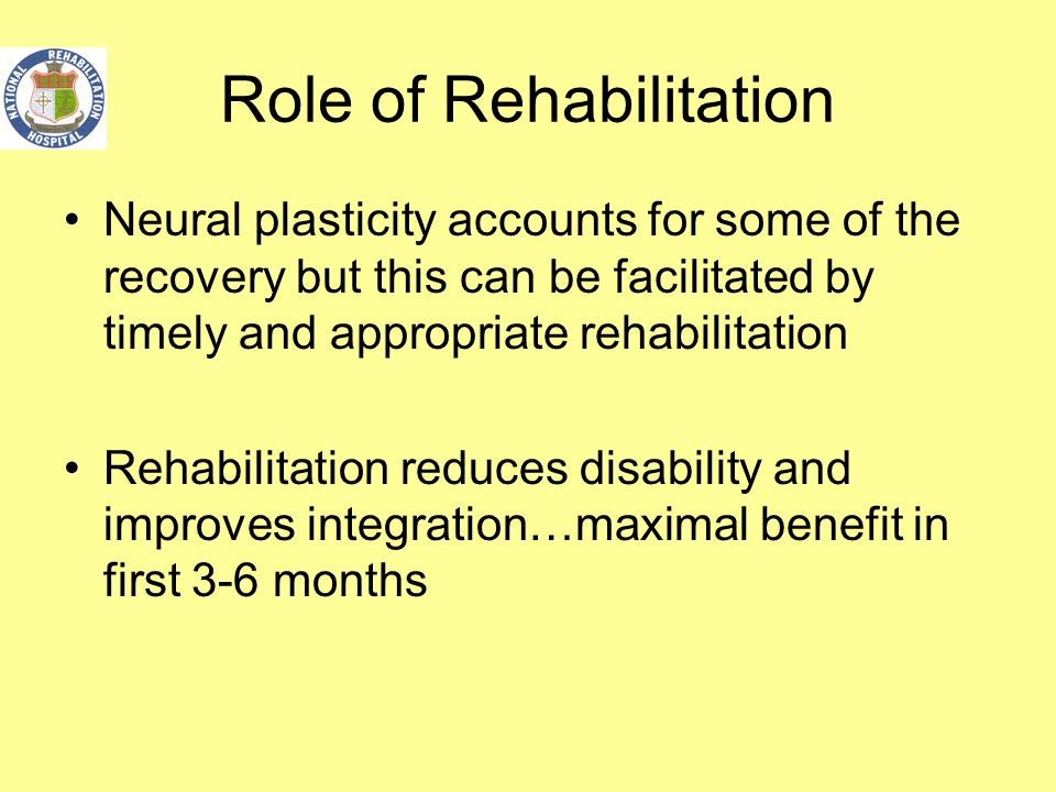 Role of Rehabilitation Neural plasticity accounts for some of the recovery but this can be facilitated by timely and appropriate rehabilitation Rehabi