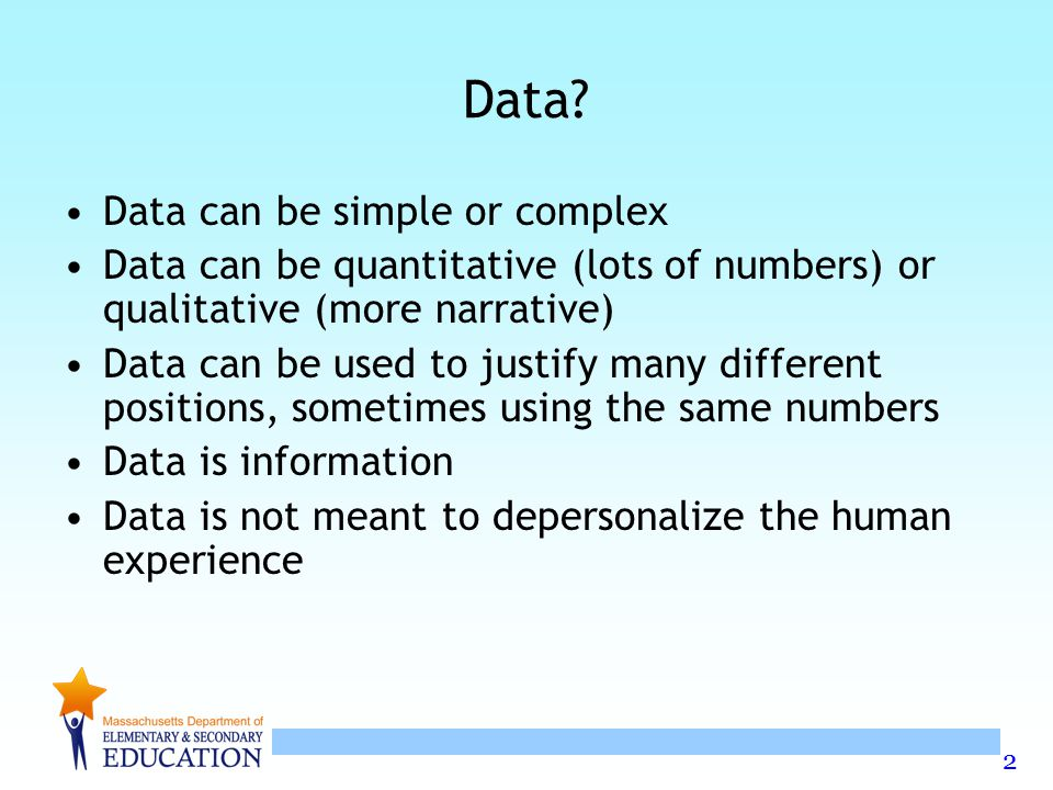 2 Data? Data can be simple or complex Data can be quantitative (lots of numbers) or qualitative (more narrative) Data can be used to justify many diff